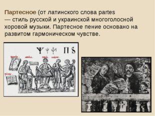 Партесное (от латинского слова partes— голоса́) — стиль русской и украинской