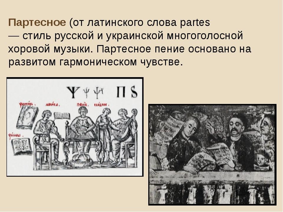 Партесное (от латинского слова partes— голоса́) — стиль русской и украинской...