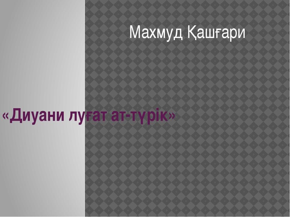 «Диуани луғат ат-түрік» Махмуд Қашғари
