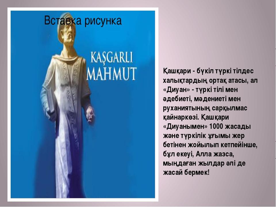 Қашқари - бүкіл түркі тілдес халықтардың ортақ атасы, ал «Диуан» - түркі тілі...