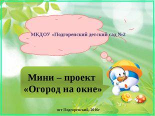 Мини – проект «Огород на окне» МКДОУ «Подгоренский детский сад №2 пгт Подгоре