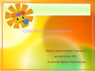 Проект подготовила и провела воспитатель IКК Бганцова Ирина Николаевна Спасиб