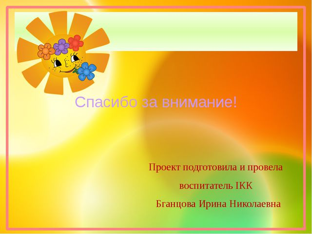 Проект подготовила и провела воспитатель IКК Бганцова Ирина Николаевна Спасиб...