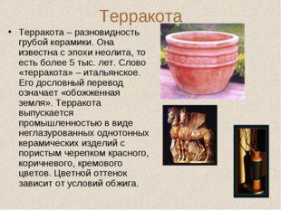 Терракота Терракота – разновидность грубой керамики. Она известна с эпохи нео