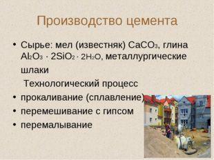 Производство цемента Сырье: мел (известняк) СаСО3, глина Аl2O3 · 2SiO2 · 2H2O