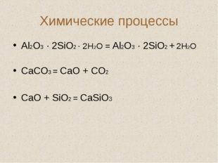 Химические процессы Аl2O3 · 2SiO2 · 2H2O = Аl2O3 · 2SiO2 + 2H2O СаСО3 = СаО +