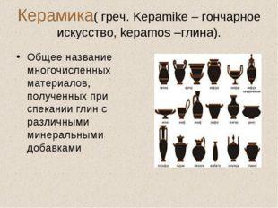 Керамика( греч. Kepamike – гончарное искусство, kepamos –глина). Общее назван