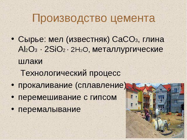 Производство цемента Сырье: мел (известняк) СаСО3, глина Аl2O3 · 2SiO2 · 2H2O...
