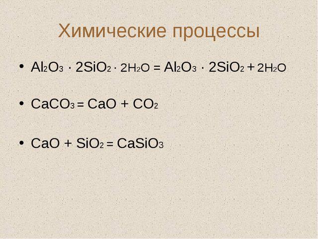 Химические процессы Аl2O3 · 2SiO2 · 2H2O = Аl2O3 · 2SiO2 + 2H2O СаСО3 = СаО +...
