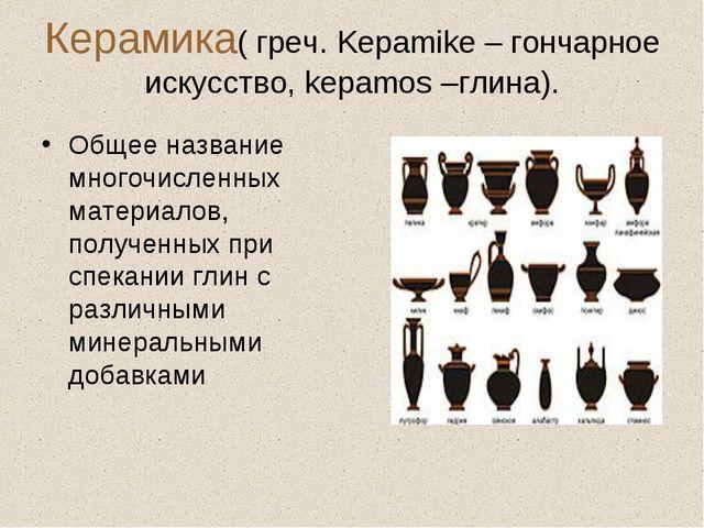 Керамика( греч. Kepamike – гончарное искусство, kepamos –глина). Общее назван...