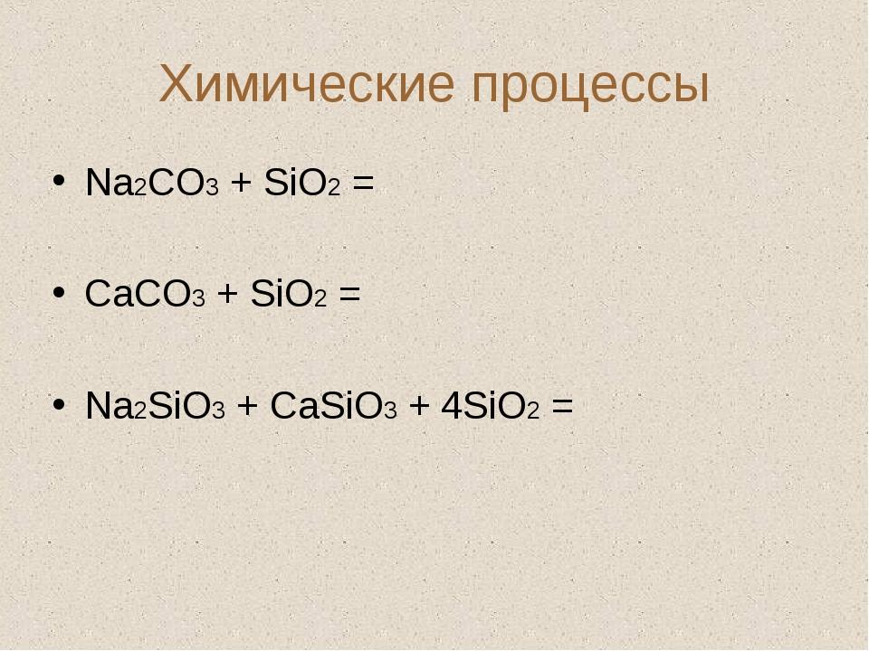 Химические процессы Na2CO3 + SiO2 = CaCO3 + SiO2 = Na2SiO3 + CaSiO3 + 4SiO2 =