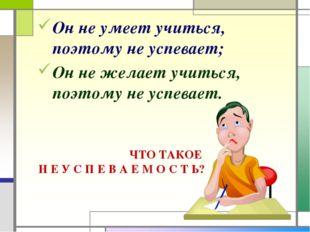 Он не умеет учиться, поэтому не успевает; Он не желает учиться, поэтому не ус