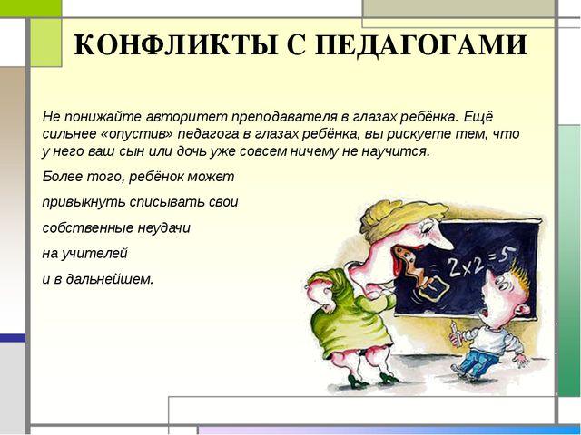 КОНФЛИКТЫ С ПЕДАГОГАМИ Не понижайте авторитет преподавателя в глазах ребёнка....