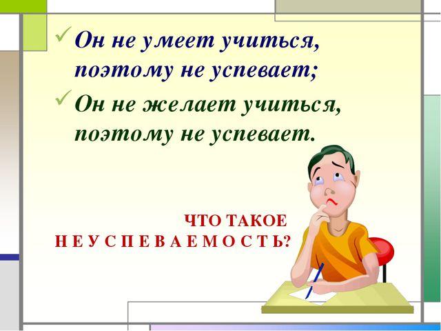 Он не умеет учиться, поэтому не успевает; Он не желает учиться, поэтому не ус...