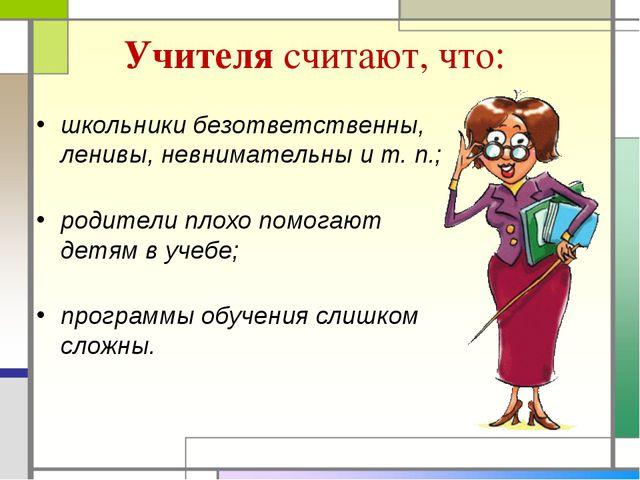 Учителя считают, что: школьники безответственны, ленивы, невнимательны и т. п...