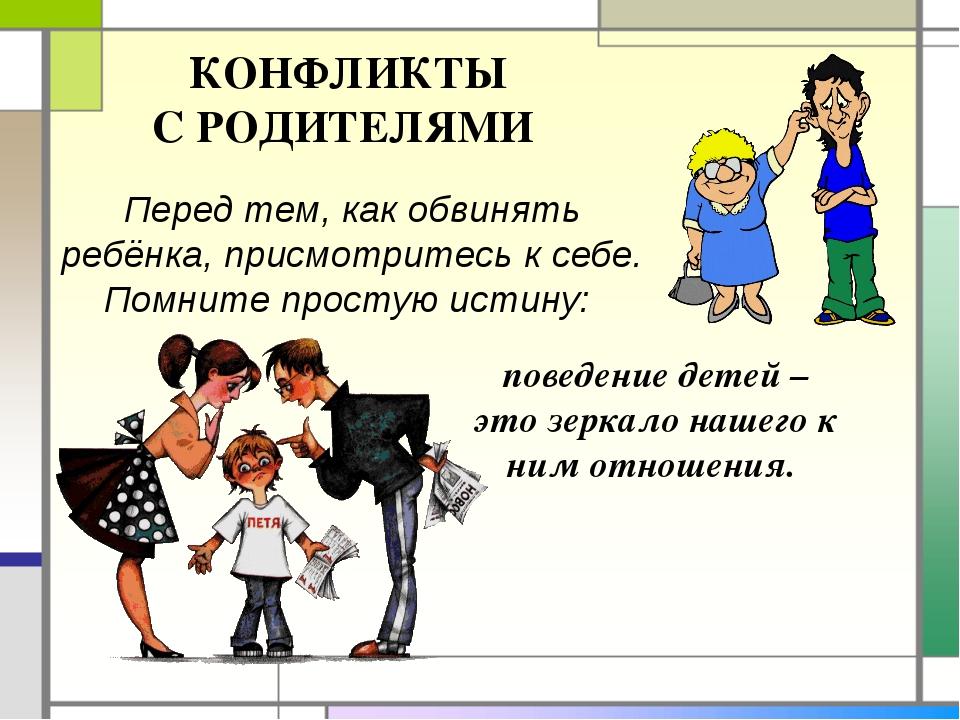 КОНФЛИКТЫ С РОДИТЕЛЯМИ Перед тем, как обвинять ребёнка, присмотритесь к себе...