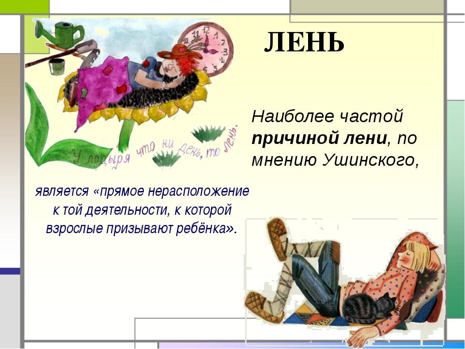 ЛЕНЬ Наиболее частой причиной лени, по мнению Ушинского, является «прямое нер...