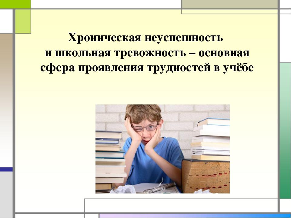 Хроническая неуспешность и школьная тревожность – основная сфера проявления т...
