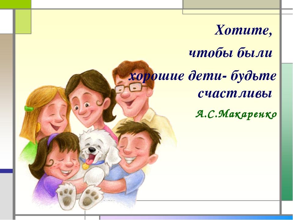 Хотите, чтобы были хорошие дети- будьте счастливы А.С.Макаренко