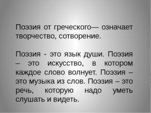 Поэзия от греческого— означает творчество, сотворение.  Поэзия - это язык