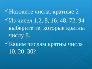 Назовите числа, кратные 2 Из чисел 1,2, 8, 16, 48, 72, 94 выберите те, которы