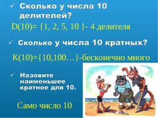 D(10)= {1, 2, 5, 10 }- 4 делителя К(10)={10,100…}-бесконечно много Само число