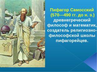 Пифагор Самосский (570—490 гг. до н. э.) древнегреческий философ и математик,