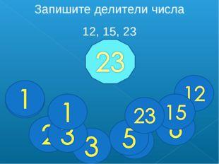 Запишите делители числа 12, 15, 23