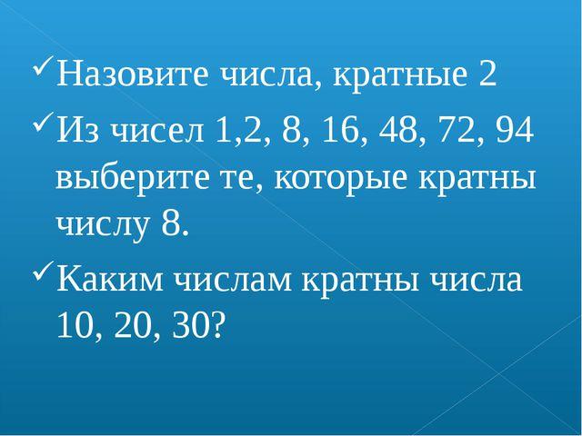 Назовите числа, кратные 2 Из чисел 1,2, 8, 16, 48, 72, 94 выберите те, которы...