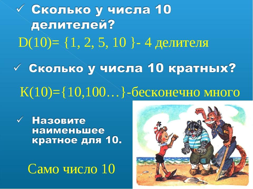 D(10)= {1, 2, 5, 10 }- 4 делителя К(10)={10,100…}-бесконечно много Само число...