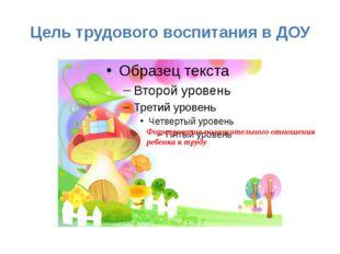 Цель трудового воспитания в ДОУ Формирование положительного отношения ребенка
