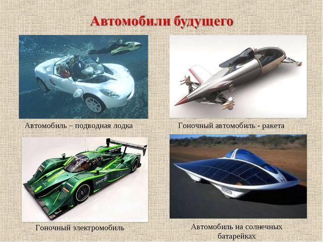 Автомобиль – подводная лодка Гоночный автомобиль - ракета Гоночный электромоб...