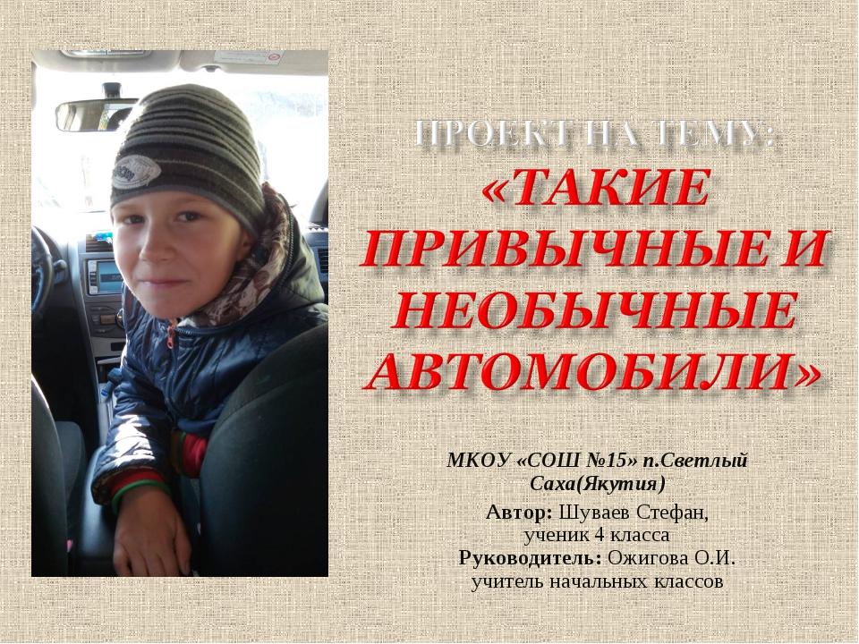 МКОУ «СОШ №15» п.Светлый Саха(Якутия) Автор: Шуваев Стефан, ученик 4 класса Р...