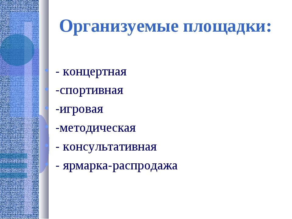 Организуемые площадки: - концертная -спортивная -игровая -методическая - конс...