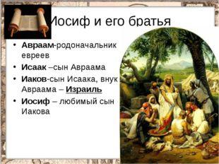 Иосиф и его братья Авраам-родоначальник евреев Исаак –сын Авраама Иаков-сын И