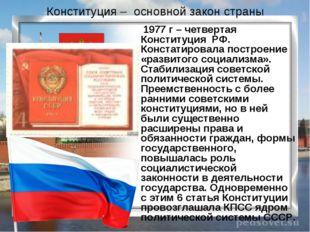 1977 г – четвертая Конституция РФ. Констатировала построение «развитого соци
