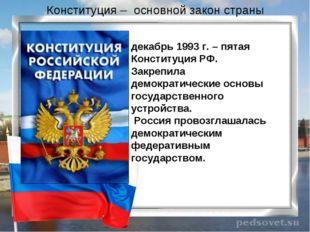 Конституция – основной закон страны декабрь 1993 г. – пятая Конституция РФ. З