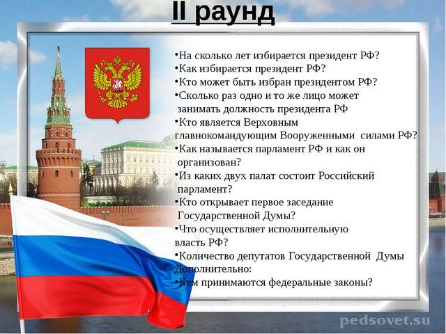 II раунд На сколько лет избирается президент РФ? Как избирается президент РФ?...