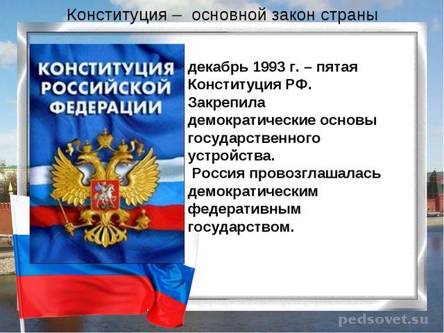 Конституция – основной закон страны декабрь 1993 г. – пятая Конституция РФ. З...