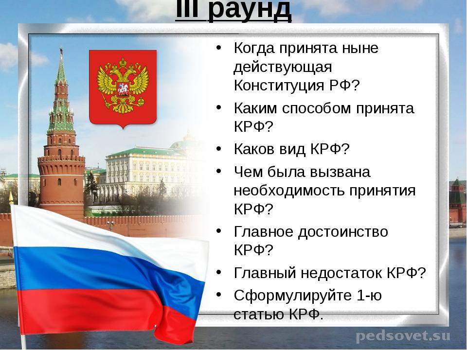III раунд Когда принята ныне действующая Конституция РФ? Каким способом приня...