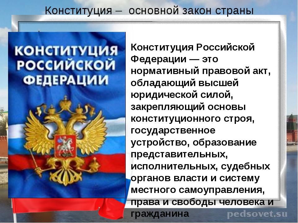 Конституция – основной закон страны Конституция Российской Федерации — это но...