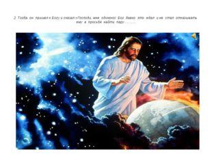 2. Тогда он пришел к Богу и сказал:»Господи, мне одиноко! Бог давно это ждал