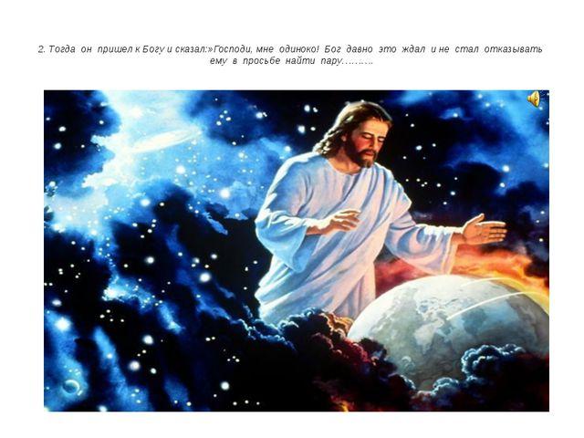 2. Тогда он пришел к Богу и сказал:»Господи, мне одиноко! Бог давно это ждал...