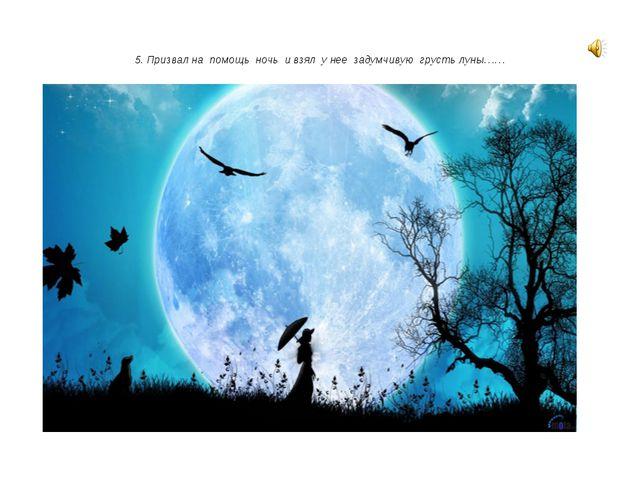 5. Призвал на помощь ночь и взял у нее задумчивую грусть луны……
