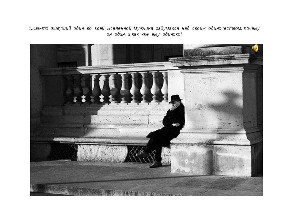 1.Как-то живущий один во всей Вселенной мужчина задумался над своим одиночест...