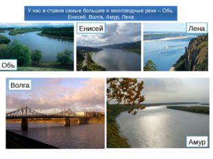 У нас в стране самые большие и многоводные реки – Обь, Енисей, Волга, Амур, Л
