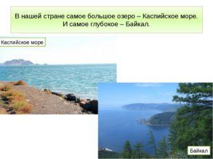 В нашей стране самое большое озеро – Каспийское море. И самое глубокое – Байк