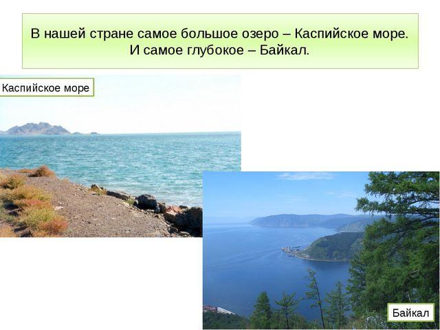 В нашей стране самое большое озеро – Каспийское море. И самое глубокое – Байк...