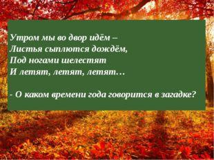 ? Утром мы во двор идём – Листья сыплются дождём, Под ногами шелестят И летят