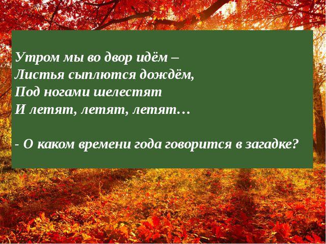 ? Утром мы во двор идём – Листья сыплются дождём, Под ногами шелестят И летят...